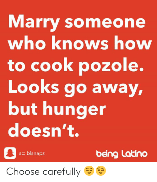 Pozole: Marry someone  who knows how  to cook pozole.  Looks go away,  but hunger  doesn't.  sc: blsnapz  beng Latino Choose carefully 😌😉