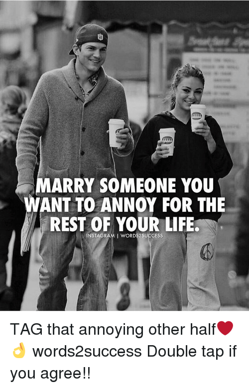 Memes, Ants, and Annoyed: MARRY SOMEONE YOU  ANT TO ANNOY FOR THE  REST OF YOUR LIFE  INSTAGRAMI WORDS2SUCCESS TAG that annoying other half❤️👌 words2success Double tap if you agree!!