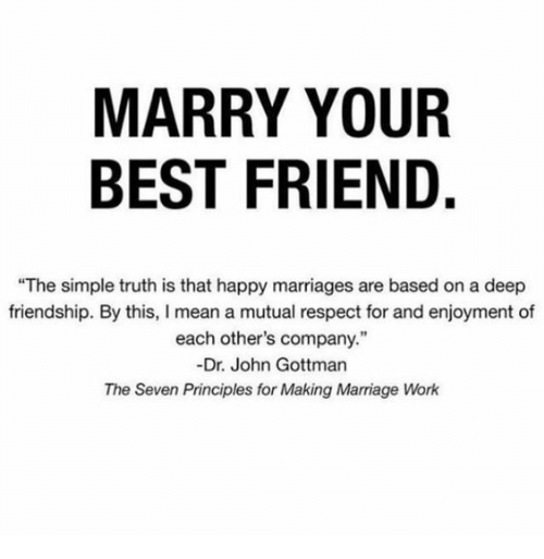 """Enjoyment: MARRY YOUR  BEST FRIEND.  """"The simple truth is that happy marriages are based on a deep  friendship. By this, I mean a mutual respect for and enjoyment of  each other's company.""""  -Dr. John Gottman  The Seven Principles for Making Marriage Work"""