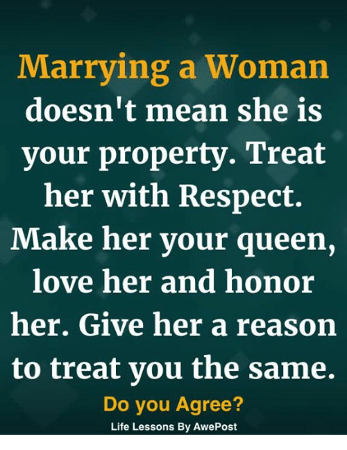 Life, Love, and Memes: Marrying a Woman  doesn't mean she is  vour propertv. Treat  her with Respect.  Make her your queen,  love her and honor  her. Give her a reason  to treat vou the same.  Do you Agree?  Life Lessons By AwePost