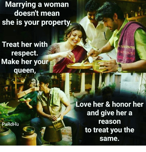 woman: Marrying a woman  doesn't mean  she is your property.  Treat her with  respect.  Make her your  queen,  Love her & honor her  and give her a  reason  to treat you the  same.  PaRdHu