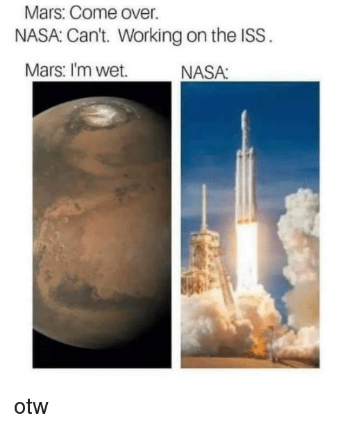 Otw: Mars: Come over  NASA Cant. Working on the ISS .  Mars: I'm wet.  NASA: otw