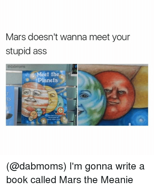 Ass, Funny, and Book: Mars doesn't wanna meet your  stupid ass  @dabmoms  Meet the  Planets  ES  Laurie Allen Kei (@dabmoms) I'm gonna write a book called Mars the Meanie