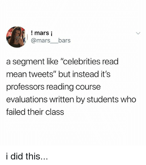 """Mars, Mean, and Celebrities: ! mars i  @mars__bars  a segment like """"celebrities read  mean tweets"""" but instead it's  professors reading course  evaluations written by students who  failed their class i did this..."""