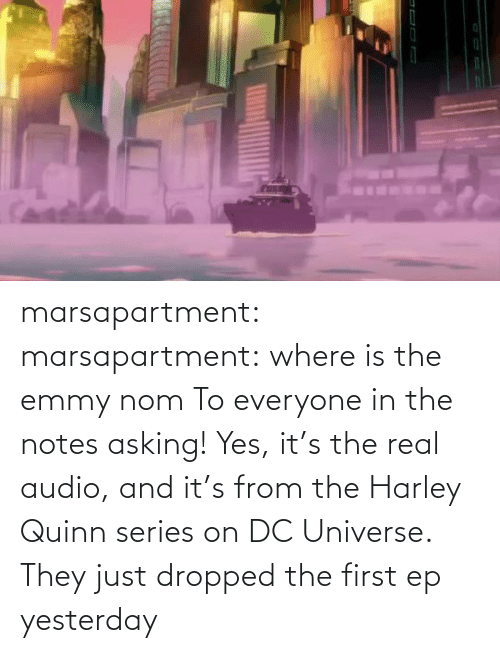 Harley: marsapartment: marsapartment: where is the emmy nom To everyone in the notes asking! Yes, it's the real audio, and it's from the Harley Quinn series on DC Universe. They just dropped the first ep yesterday