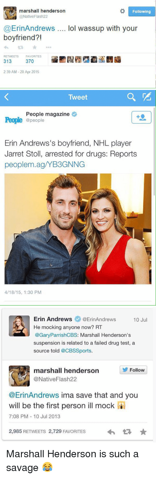 Peoples Magazine: marshall henderson  Following  (@Native Flash22  @Erin Andrews  lol wassup with your  boyfriend?!  RETwEETs FAVORITES  370  313  2:39 AM 20 Apr 2015   Tweet  People magazine  People @people  Erin Andrews's boyfriend, NHL player  Jarret Stoll, arrested for drugs: Reports  peoplem.ag/YB3GNNG  4/18/15, 1:30 PM   Erin Andrews  @Erin Andrews  10 Jul  He mocking anyone now? RT  @Gary ParrishCBS: Marshall Henderson's  suspension is related to a failed drug test, a  source told  @CBSSports.  marshall henderson  Follow  @Native Flash22  @Erin Andrews ima save that and you  will be the first person ill mock  7:08 PM 10 Jul 2013  2,985 RETWEETS 2,729 FAVORITES Marshall Henderson is such a savage 😂