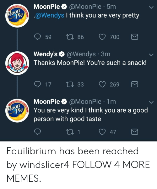 moonpie: Marshar  MoonPie  @MoonPie 5m  .@Wendys I think you are very pretty  Moon  dPie  The Origin  59  Li 86  700  Wendy's @Wendys 3m  Thanks Moon Pie! You're such a snack!  HST  17  LI 33  269  MoonPie  Maraha  @MoonPie 1m  Моon  ac 19t Pie  The O  You are very kind I think you are a good  person with good taste  21 1  47 Equilibrium has been reached by windslicer4 FOLLOW 4 MORE MEMES.