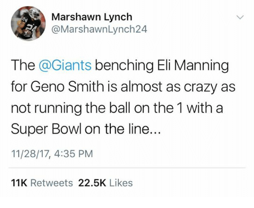 Crazy, Eli Manning, and Marshawn Lynch: Marshawn Lynch  @MarshawnLynch24  The @Giants benching Eli Manning  for Geno Smith is almost as crazy as  not running the ball on the 1 with a  Super Bowl on the line..  11/28/17, 4:35 PM  11K Retweets 22.5K Likes