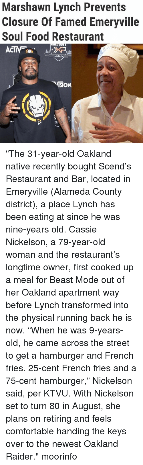 """Comfortable, Food, and Marshawn Lynch: Marshawn Lynch Prevents  Closure Of Famed Emeryville  Soul Food Restaurant  CIV  ISION """"The 31-year-old Oakland native recently bought Scend's Restaurant and Bar, located in Emeryville (Alameda County district), a place Lynch has been eating at since he was nine-years old. Cassie Nickelson, a 79-year-old woman and the restaurant's longtime owner, first cooked up a meal for Beast Mode out of her Oakland apartment way before Lynch transformed into the physical running back he is now. """"When he was 9-years-old, he came across the street to get a hamburger and French fries. 25-cent French fries and a 75-cent hamburger,"""" Nickelson said, per KTVU. With Nickelson set to turn 80 in August, she plans on retiring and feels comfortable handing the keys over to the newest Oakland Raider."""" moorinfo"""