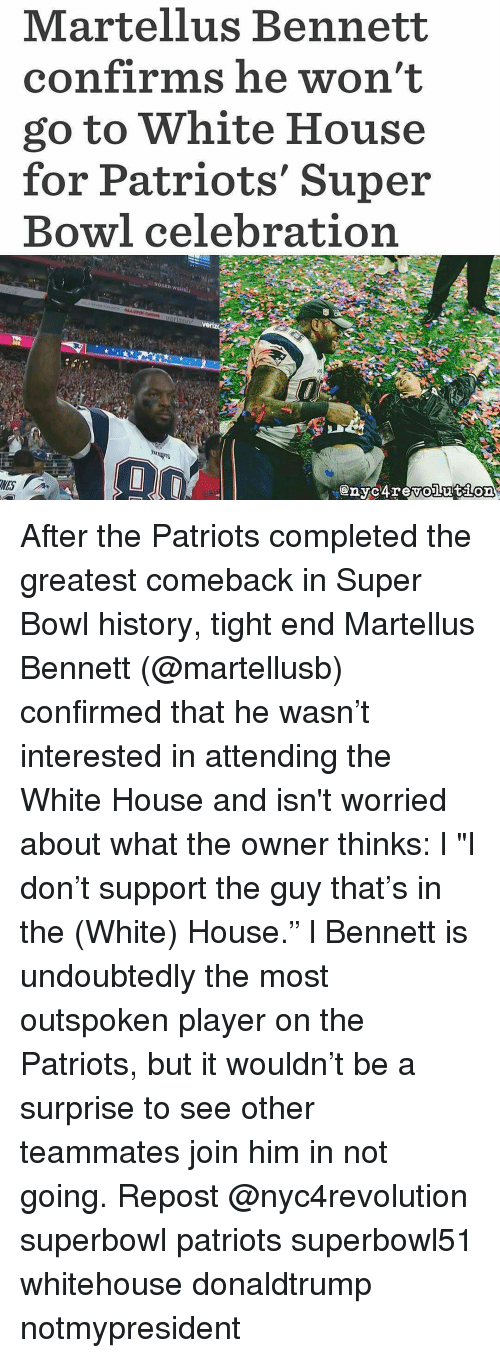 """martellus: Martellus Bennett  confirms he won't  go to White House  for Patriots' Super  Bowl celebration After the Patriots completed the greatest comeback in Super Bowl history, tight end Martellus Bennett (@martellusb) confirmed that he wasn't interested in attending the White House and isn't worried about what the owner thinks: l """"I don't support the guy that's in the (White) House."""" l Bennett is undoubtedly the most outspoken player on the Patriots, but it wouldn't be a surprise to see other teammates join him in not going. Repost @nyc4revolution superbowl patriots superbowl51 whitehouse donaldtrump notmypresident"""