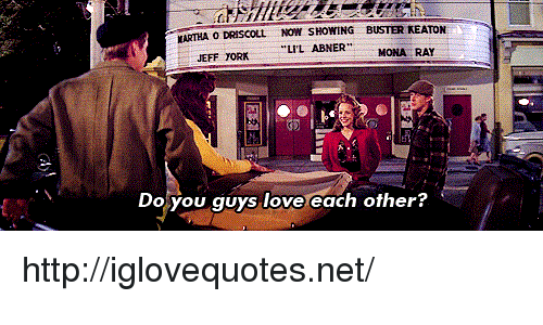 """Keaton: MARTHA ODRİSCOLL NOW SHOWING BUSTER KEATON  JEFF TORKLIL ABNER""""  MONA RAY  Do  you guys love each other? http://iglovequotes.net/"""
