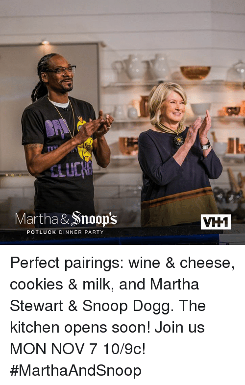 Cookies, Memes, and Snoop: Martha&Snoop's  POTLUCK DINNER PARTY  VH1 Perfect pairings: wine & cheese, cookies & milk, and Martha Stewart & Snoop Dogg. The kitchen opens soon!  Join us MON NOV 7 10/9c! #MarthaAndSnoop