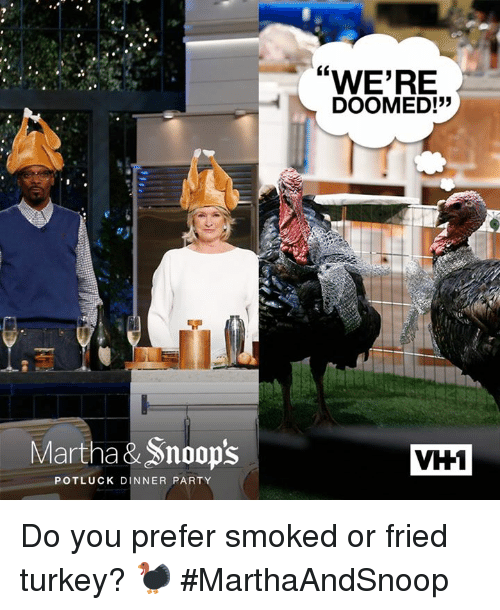 "were doomed: Martha &Snoop's  POTLUCK DINNER PARTY  WERE  DOOMED!""  VH1 Do you prefer smoked or fried turkey? 🦃 #MarthaAndSnoop"