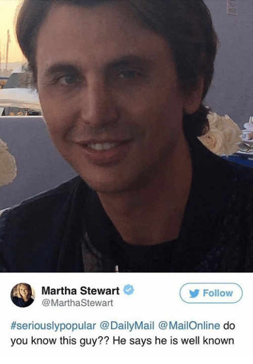 Martha Stewart, Mailonline, and You: Martha Stewart  Follow  @MarthaStewart  #seriouslypopular @DailyMail @MailOnline do  you know this guy?? He says he is well known