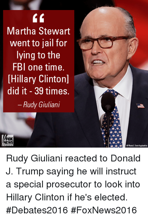 Fbi, Hillary Clinton, and Jail: Martha Stewart  went to jail for  lying to the  FBI one time.  [Hillary Clintonl  did it 39 times.  Rudy Giuliani  FOX  NEWS Rudy Giuliani reacted to Donald J. Trump saying he will instruct a special prosecutor to look into Hillary Clinton if he's elected. #Debates2016 #FoxNews2016