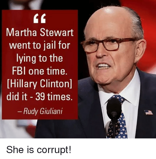 Fbi, Hillary Clinton, and Jail: Martha Stewart  went to jail for  lying to the  FBI one time.  Hillary Clinton]  did it 39 times.  Rudy Giuliani She is corrupt!