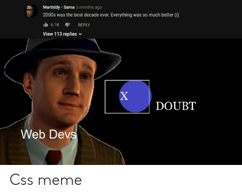 2000s: Martiddy - Sama 5 months ago  so much better (  2000s was the best decade ever.  Everything was  6.1K  REPLY  View 113 replies  X  DOUBT  Web Devs Css meme
