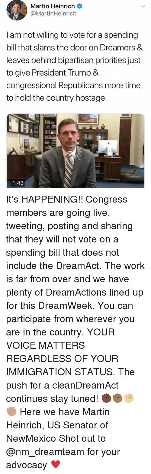 Martin, Memes, and Work: Martin Heinrich  @MartinHeinrich  I am not willing to vote for a spending  bill that slams the door on Dreamers &  leaves behind bipartisan priorities just  to give President Trump &  congressional Republicans more time  to hold the country hostage  1:43 It's HAPPENING!! Congress members are going live, tweeting, posting and sharing that they will not vote on a spending bill that does not include the DreamAct. The work is far from over and we have plenty of DreamActions lined up for this DreamWeek. You can participate from wherever you are in the country. YOUR VOICE MATTERS REGARDLESS OF YOUR IMMIGRATION STATUS. The push for a cleanDreamAct continues stay tuned! ✊🏿✊🏾✊🏼✊🏽 Here we have Martin Heinrich, US Senator of NewMexico Shot out to @nm_dreamteam for your advocacy ♥️