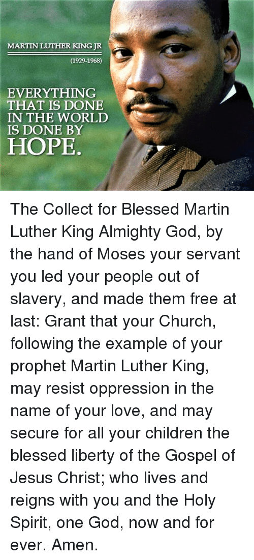 Episcopal Church : MARTIN LUTHER KING JR  (1929-1968)  EVERYTHING  THAT IS DONE  IN THE WORLD  IS DONE BY  HOPE The Collect for Blessed Martin Luther King  Almighty God, by the hand of Moses your servant you led your people out of slavery, and made them free at last: Grant that your Church, following the example of your prophet Martin Luther King, may resist oppression in the name of your love, and may secure for all your children the blessed liberty of the Gospel of Jesus Christ; who lives and reigns with you and the Holy Spirit, one God, now and for ever.  Amen.