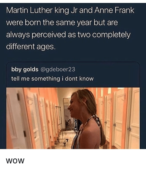 Martin Luther King Jr.: Martin Luther king Jr and Anne Frank  were born the same year but are  always perceived as two completely  different ages.  bby golds @gdeboer23  tell me something i dont know wow