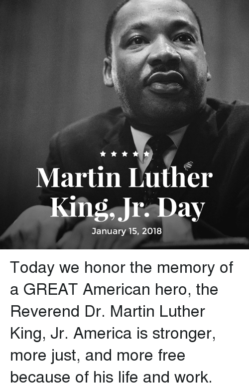 America, Life, and Martin: Martin Luther  King, Jr. Day  January 15, 2018 Today we honor the memory of a GREAT American hero, the Reverend Dr. Martin Luther King, Jr. America is stronger, more just, and more free because of his life and work.
