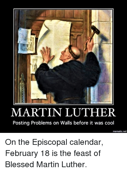 Episcopal Church : MARTIN LUTHER.  Posting Problems on Walls before it was cool  mematico.net On the Episcopal calendar, February 18 is the feast of Blessed Martin Luther.