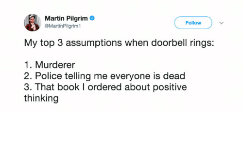 Martin, Police, and Book: Martin Pilgrim  @MartinPilgrim1  Follow  My top 3 assumptions when doorbell rings:  1. Murderer  2. Police telling me everyone is dead  3. That book I ordered about positive  thinking