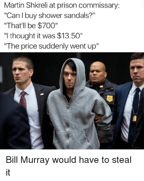 "Funny, Martin, and Martin Shkreli: Martin Shkreli at prison commissary:  ""Can I buy shower sandals?""  ""That'll be $700""  ""I thought it was $13.50""  The price suddenly went up"" Bill Murray would have to steal it"