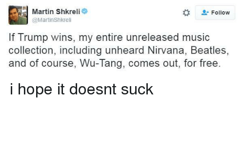 If Trump Wins: Martin Shkreli  e  Follow  @Martin Shkreli  If Trump wins, my entire unreleased music  collection, including unheard Nirvana, Beatles,  and of course, Wu-Tang, comes out, for free. i hope it doesnt suck