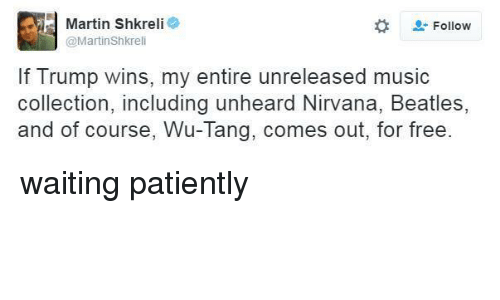 If Trump Wins: Martin Shkreli  e  Follow  @Martinshkreli  If Trump wins, my entire unreleased music  collection, including unheard Nirvana, Beatles,  and of course, Wu-Tang, comes out, for free waiting patiently