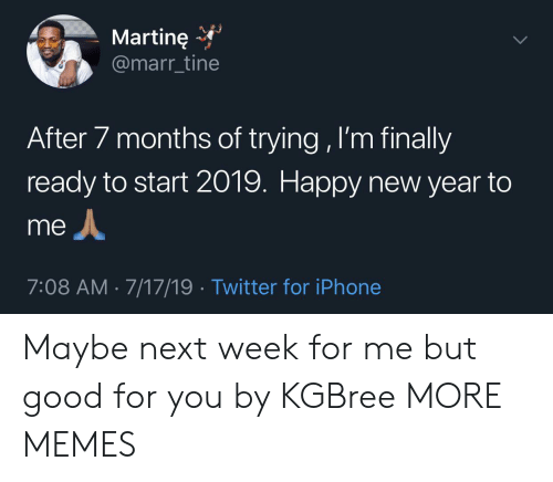 Good For You: Martine  @marr_tine  After 7 months of trying , I'm finally  ready to start 2019. Happy new year to  me  7:08 AM 7/17/19 Twitter for iPhone Maybe next week for me but good for you by KGBree MORE MEMES