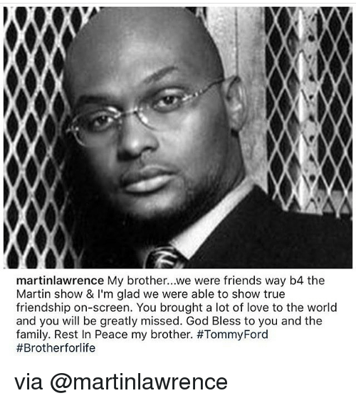 martin show: martinlawrence My brother...we were friends way b4 the  Martin show & I'm glad we were able to show true  friendship on-screen. You brought a lot of love to the world  and you will be greatly missed. God Bless to you and the  family, Rest In Peace my brother. via @martinlawrence