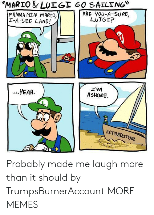 "mamma: ""MARTO & LUT Gİ 60 SAILING""  ARE YOU-A-SURE,  MAMMA MIA! MARTO,  I-A-SEE LAND!  LUIGI?  IM  ASHORE.  ...YEAH.  SSTOADSTOOL Probably made me laugh more than it should by TrumpsBurnerAccount MORE MEMES"