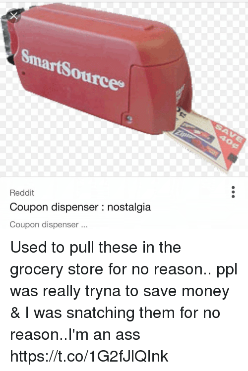 Ass, Funny, and Money: martSou  ource  tce  Reddit  Coupon dispenser : nostalgia  Coupon dispenser Used to pull these in the grocery store for no reason..  ppl was really tryna to save money & I was snatching them for no reason..I'm an ass https://t.co/1G2fJlQInk