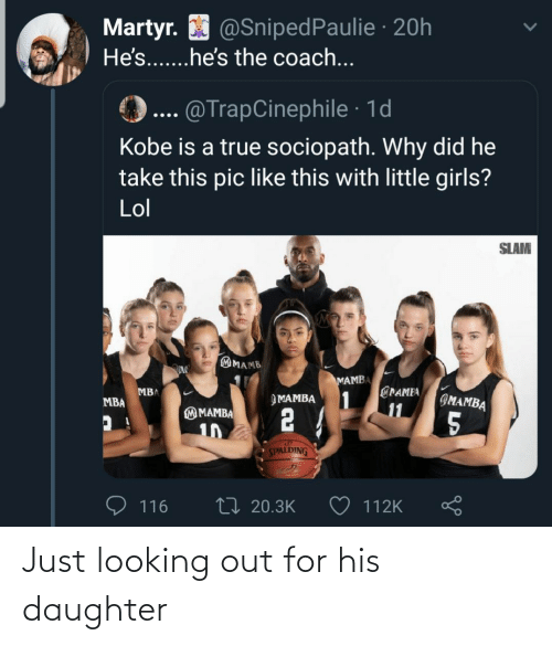mamba: Martyr. O @SnipedPaulie · 20h  He's...he's the coach...  @TrapCinephile · 1d  Kobe is a true sociopath. Why did he  take this pic like this with little girls?  Lol  SLAM  MAMB  MAMBA  @PAMEA  1  11  MBA  IMAMBA  ЭМАМВА  MBA  2 4  M MAMBA  5  10  SPALDING  27 20.3K  116  112K Just looking out for his daughter
