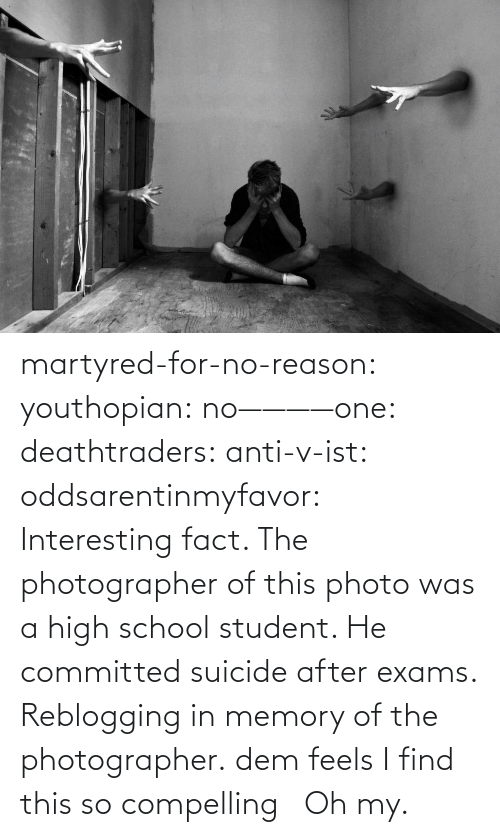 Dem Feels: martyred-for-no-reason:  youthopian:  no————one:  deathtraders:  anti-v-ist:  oddsarentinmyfavor:  Interesting fact. The photographer of this photo was a high school student. He committed suicide after exams.  Reblogging in memory of the photographer.  dem feels  I find this so compelling     Oh my.