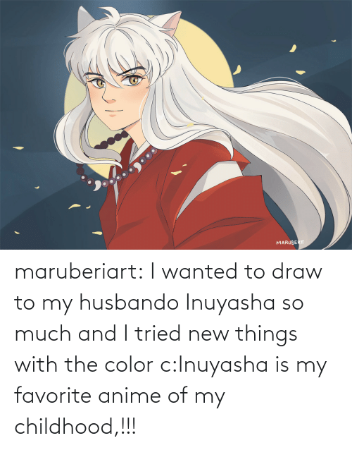 i tried: maruberiart:  I wanted to draw to my husbando Inuyasha so much and I tried new things with the color c:Inuyasha is my favorite anime of my childhood,!!!