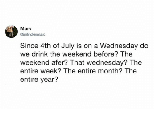 Dank, 4th of July, and The Weekend: Marv  @imfrickinmarc  Since 4th of July is on a Wednesday do  we drink the weekend before? The  weekend afer? That wednesday? The  entire week? The entire month? The  entire year?