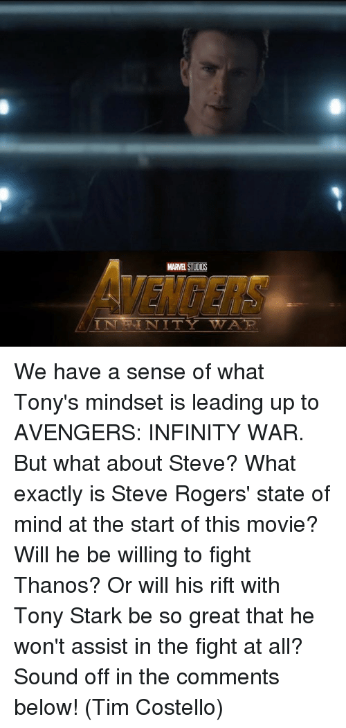 tony stark: MARVE STUDIOS We have a sense of what Tony's mindset is leading up to AVENGERS: INFINITY WAR. But what about Steve?  What exactly is Steve Rogers' state of mind at the start of this movie? Will he be willing to fight Thanos? Or will his rift with Tony Stark be so great that he won't assist in the fight at all?  Sound off in the comments below!   (Tim Costello)
