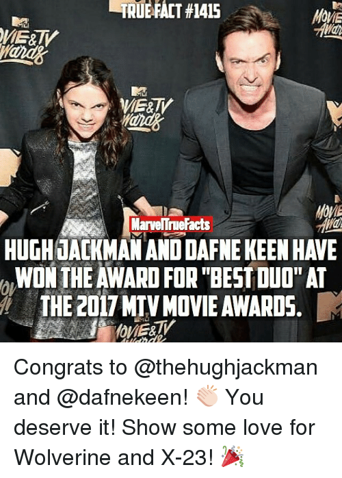 Facts, Love, and Memes: MarveITrue Facts  HUGHLACKMAN AND DAFNEKEEN HAWE  WON THE AWARD FOR BEST DUO AT  THE 2017 MTV MOVIE AWARDS. Congrats to @thehughjackman and @dafnekeen! 👏🏻 You deserve it! Show some love for Wolverine and X-23! 🎉