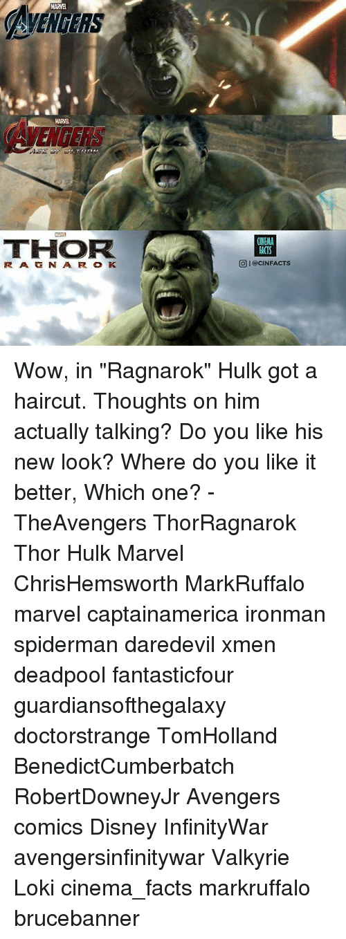 "Disney, Facts, and Haircut: MARVEL  AMENGERS  AVENCERS  MARVEL  THOR  CINEMA  ACTS  O I@CINFACTS Wow, in ""Ragnarok"" Hulk got a haircut. Thoughts on him actually talking? Do you like his new look? Where do you like it better, Which one? - TheAvengers ThorRagnarok Thor Hulk Marvel ChrisHemsworth MarkRuffalo marvel captainamerica ironman spiderman daredevil xmen deadpool fantasticfour guardiansofthegalaxy doctorstrange TomHolland BenedictCumberbatch RobertDowneyJr Avengers comics Disney InfinityWar avengersinfinitywar Valkyrie Loki cinema_facts markruffalo brucebanner"