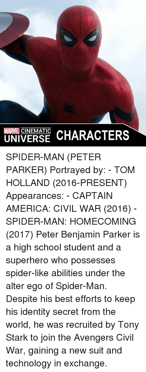 alter egos: MARVEL  CHARACTERS  UNIVERSE SPIDER-MAN (PETER PARKER)  Portrayed by: - TOM HOLLAND (2016-PRESENT)  Appearances: - CAPTAIN AMERICA: CIVIL WAR (2016) - SPIDER-MAN: HOMECOMING (2017)  Peter Benjamin Parker is a high school student and a superhero who possesses spider-like abilities under the alter ego of Spider-Man. Despite his best efforts to keep his identity secret from the world, he was recruited by Tony Stark to join the Avengers Civil War, gaining a new suit and technology in exchange.