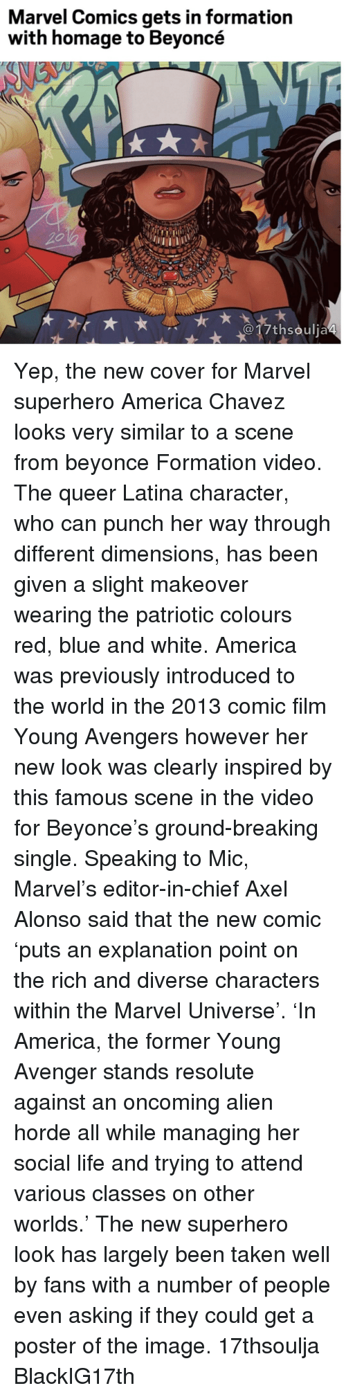 resolute: Marvel Comics gets in formation  with homage to Beyoncé  017th soulja4 Yep, the new cover for Marvel superhero America Chavez looks very similar to a scene from beyonce Formation video. The queer Latina character, who can punch her way through different dimensions, has been given a slight makeover wearing the patriotic colours red, blue and white. America was previously introduced to the world in the 2013 comic film Young Avengers however her new look was clearly inspired by this famous scene in the video for Beyonce's ground-breaking single. Speaking to Mic, Marvel's editor-in-chief Axel Alonso said that the new comic 'puts an explanation point on the rich and diverse characters within the Marvel Universe'. 'In America, the former Young Avenger stands resolute against an oncoming alien horde all while managing her social life and trying to attend various classes on other worlds.' The new superhero look has largely been taken well by fans with a number of people even asking if they could get a poster of the image. 17thsoulja BlackIG17th