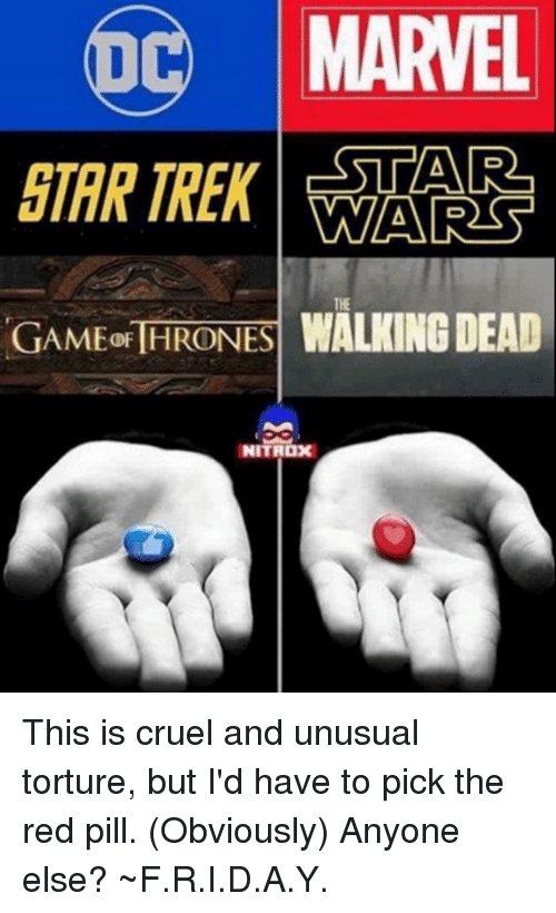 Avengers, Marvel, and Walking Dead: MARVEL  D  WAARSST  WALKING DEAD  GAMEGF THRONES  NITROX This is cruel and unusual torture, but I'd have to pick the red pill. (Obviously) Anyone else? ~F.R.I.D.A.Y.