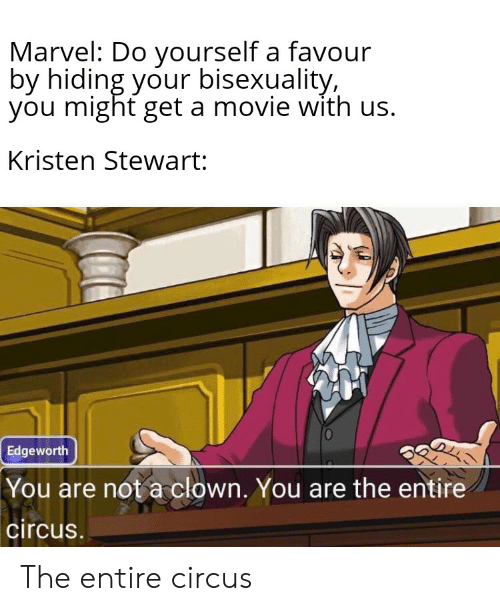 Kristen Stewart: Marvel: Do yourself a favour  by hiding your bisexuality,  you might get a movie with us.  Kristen Stewart:  Edgeworth  You are not a clown. You are the entire  circus. The entire circus