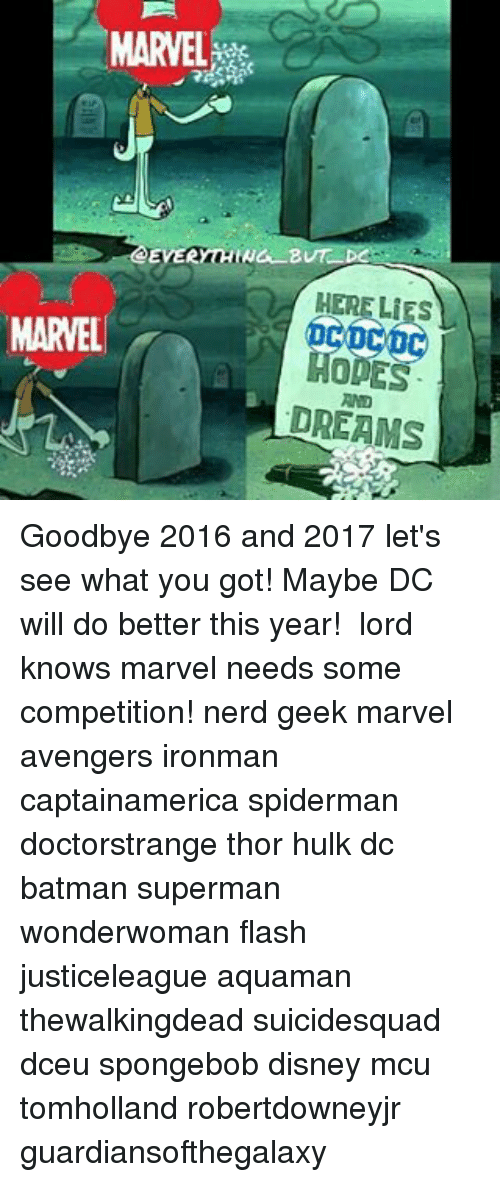 Disney, Memes, and Nerd: MARVEL  EVERYTHING B  LIES  MARVEL  MODES  DREAMS Goodbye 2016 and 2017 let's see what you got! Maybe DC will do better this year! 🖒 lord knows marvel needs some competition! nerd geek marvel avengers ironman captainamerica spiderman doctorstrange thor hulk dc batman superman wonderwoman flash justiceleague aquaman thewalkingdead suicidesquad dceu spongebob disney mcu tomholland robertdowneyjr guardiansofthegalaxy