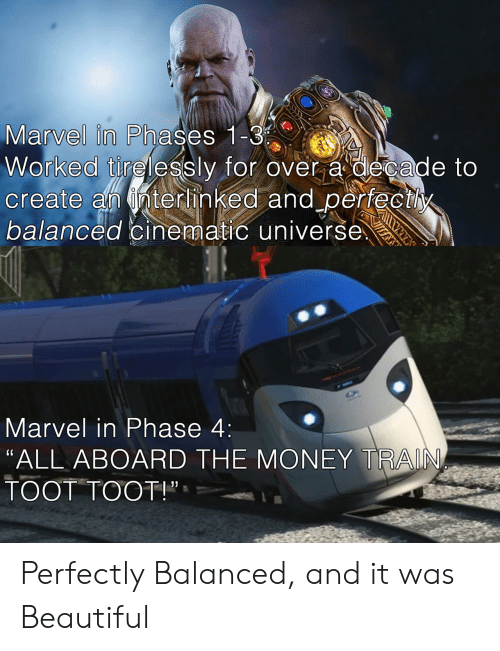 """Cinematic: Marvel in Phases 1 C  Worked tirelessly for over a decade to  create an nterhinked and perfectly  balanced cinematic universe  Marvel in Phase 4:  """"ALL ABOARD THE MONEY TRAIN  TOOT TOOT!"""", Perfectly Balanced, and it was Beautiful"""