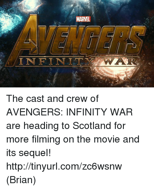 Infiniti: MARVEL  INFINIT  WA The cast and crew of AVENGERS: INFINITY WAR are heading to Scotland for more filming on the movie and its sequel!  http://tinyurl.com/zc6wsnw  (Brian)