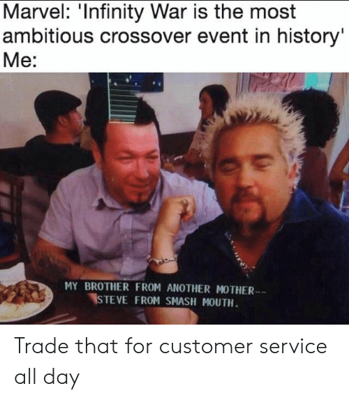 Brother From Another Mother: Marvel: 'Infinity War is the most  ambitious crossover event in history'  Me:  MY BROTHER FROM ANOTHER MOTHER  STEVE FROM SMASH MOUTH. Trade that for customer service all day