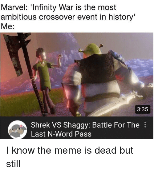 War Is: Marvel: 'Infinity War is the most  ambitious crossover event in history  Me:  3:35  Shrek VS Shaggy: Battle For The  Last N-Word Pass I know the meme is dead but still